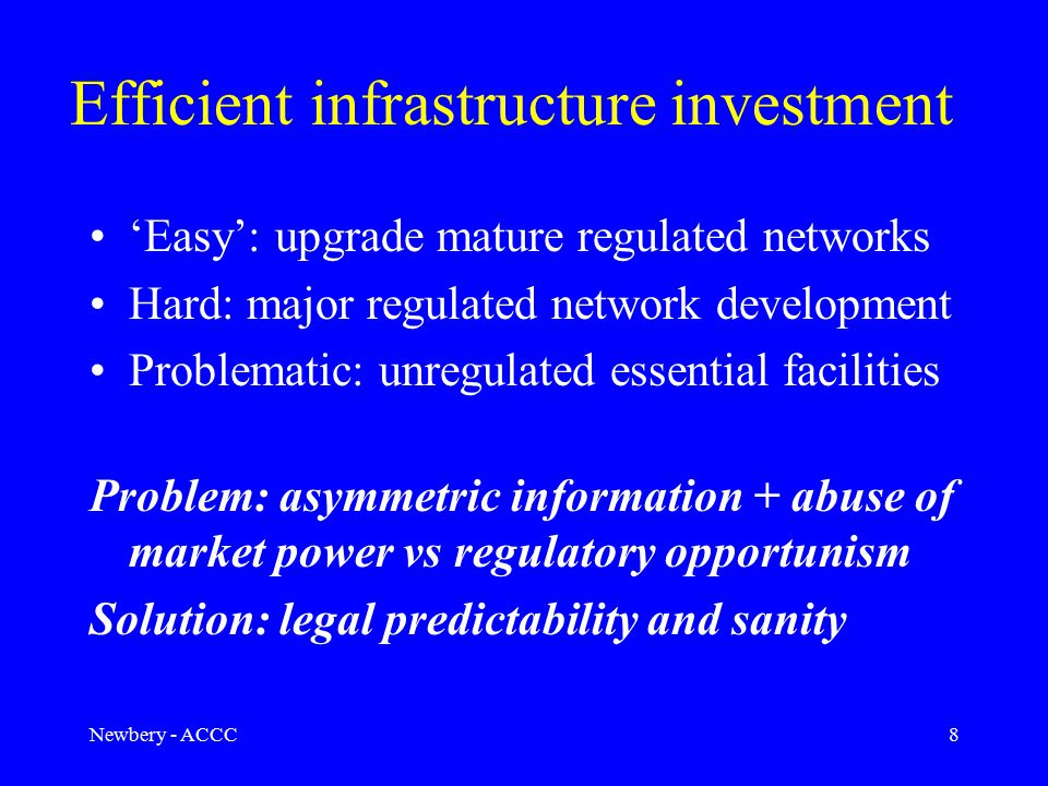 Newbery - ACCC8 Efficient infrastructure investment 'Easy': upgrade mature regulated networks Hard: major regulated network development Problematic: unregulated essential facilities Problem: asymmetric information + abuse of market power vs regulatory opportunism Solution: legal predictability and sanity
