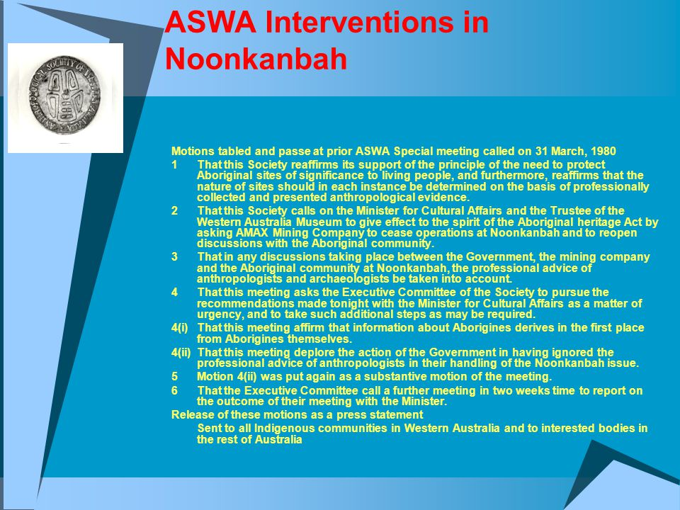 ASWA Interventions in Noonkanbah Motions tabled and passe at prior ASWA Special meeting called on 31 March, 1980 1That this Society reaffirms its support of the principle of the need to protect Aboriginal sites of significance to living people, and furthermore, reaffirms that the nature of sites should in each instance be determined on the basis of professionally collected and presented anthropological evidence.