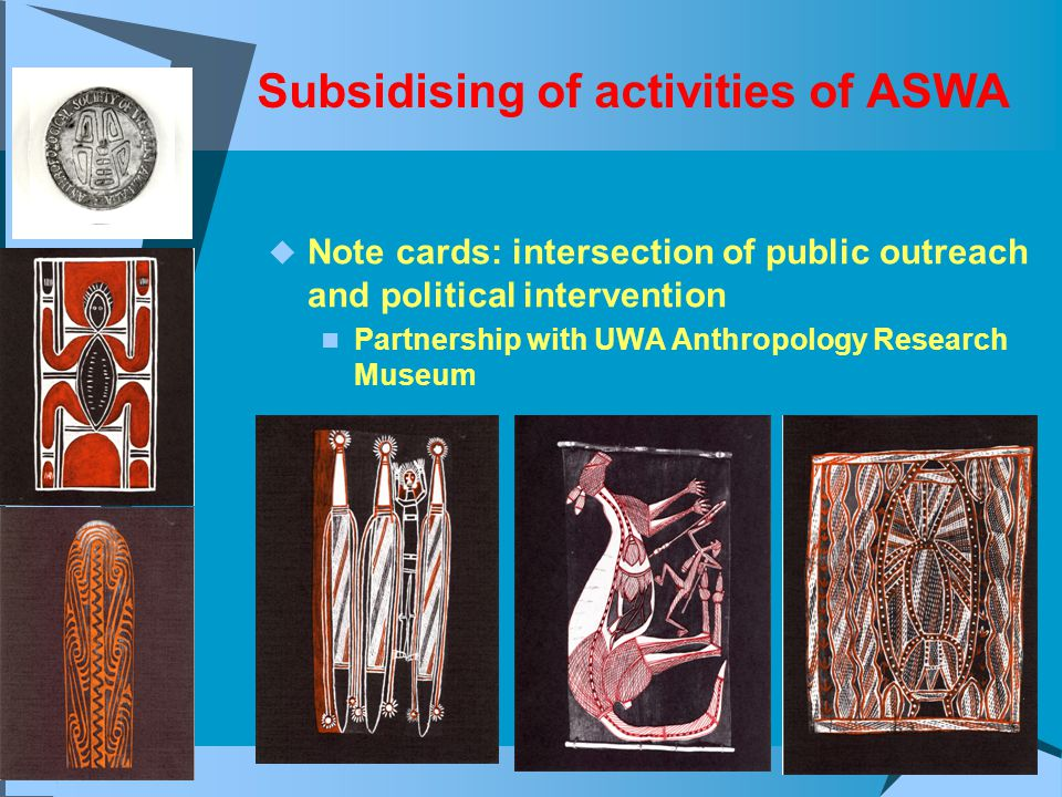 Subsidising of activities of ASWA  Note cards: intersection of public outreach and political intervention Partnership with UWA Anthropology Research Museum