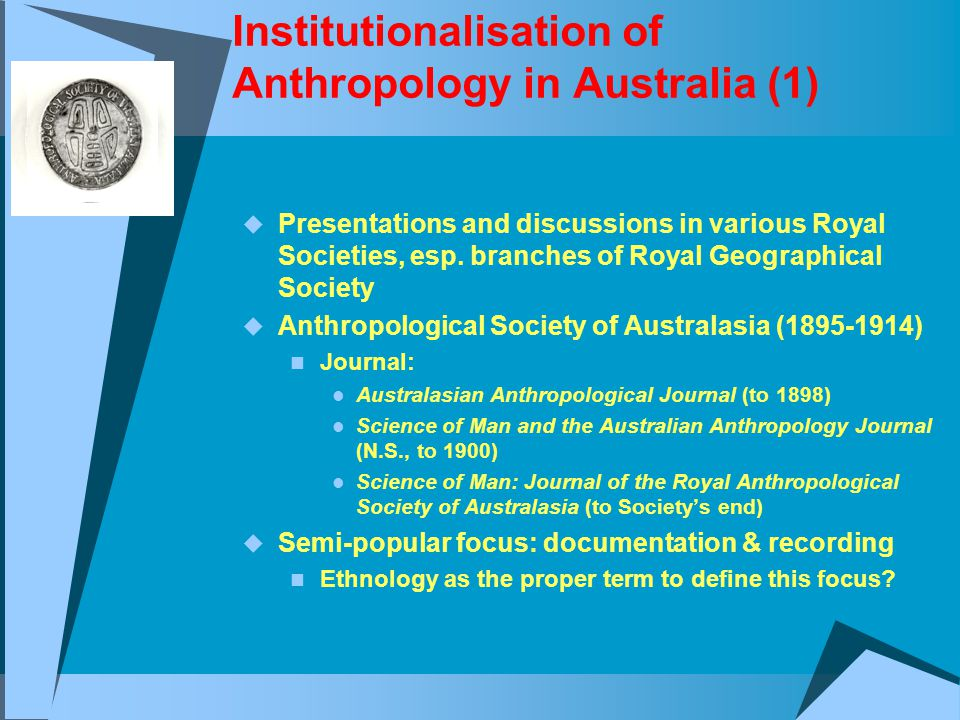 Institutionalisation of Anthropology in Australia (1)  Presentations and discussions in various Royal Societies, esp.