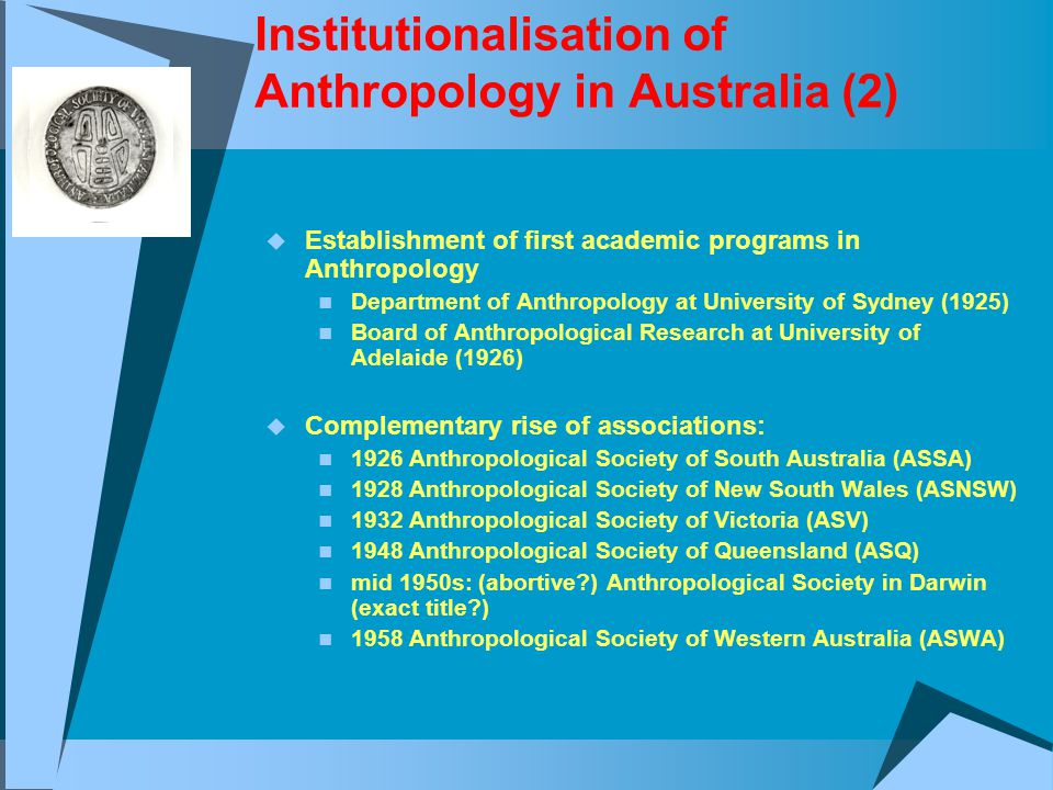 Institutionalisation of Anthropology in Australia (2)  Establishment of first academic programs in Anthropology Department of Anthropology at University of Sydney (1925) Board of Anthropological Research at University of Adelaide (1926)  Complementary rise of associations: 1926 Anthropological Society of South Australia (ASSA) 1928 Anthropological Society of New South Wales (ASNSW) 1932 Anthropological Society of Victoria (ASV) 1948 Anthropological Society of Queensland (ASQ) mid 1950s: (abortive ) Anthropological Society in Darwin (exact title ) 1958 Anthropological Society of Western Australia (ASWA)