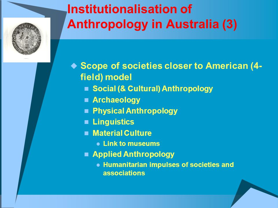 Institutionalisation of Anthropology in Australia (3)  Scope of societies closer to American (4- field) model Social (& Cultural) Anthropology Archaeology Physical Anthropology Linguistics Material Culture Link to museums Applied Anthropology Humanitarian impulses of societies and associations