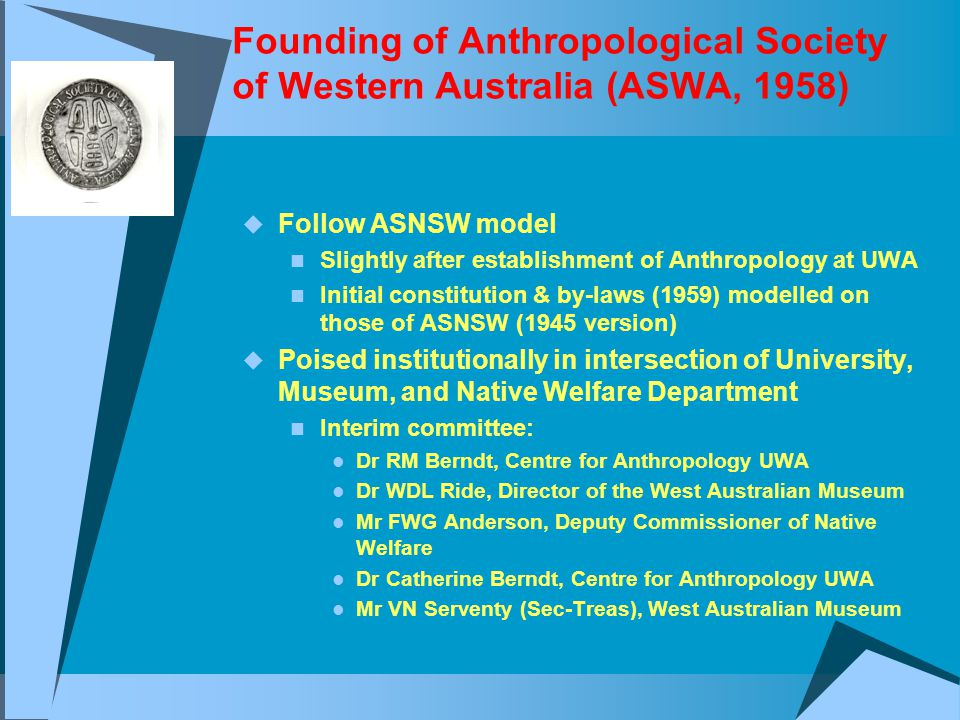 Founding of Anthropological Society of Western Australia (ASWA, 1958)  Follow ASNSW model Slightly after establishment of Anthropology at UWA Initial constitution & by-laws (1959) modelled on those of ASNSW (1945 version)  Poised institutionally in intersection of University, Museum, and Native Welfare Department Interim committee: Dr RM Berndt, Centre for Anthropology UWA Dr WDL Ride, Director of the West Australian Museum Mr FWG Anderson, Deputy Commissioner of Native Welfare Dr Catherine Berndt, Centre for Anthropology UWA Mr VN Serventy (Sec-Treas), West Australian Museum