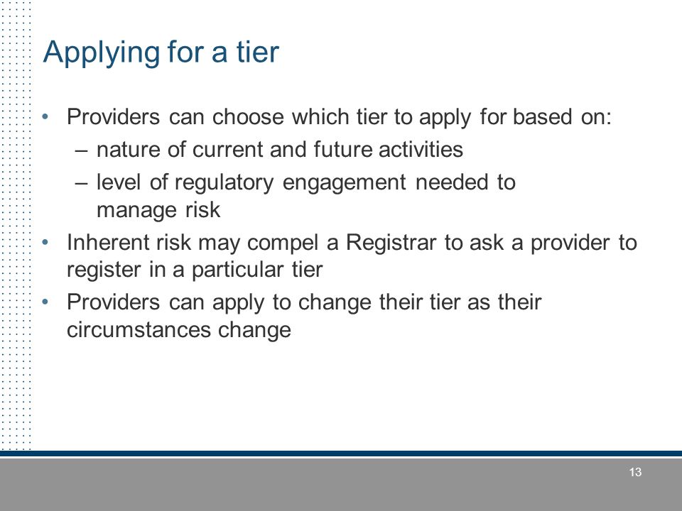 13 Providers can choose which tier to apply for based on: –nature of current and future activities –level of regulatory engagement needed to manage ri
