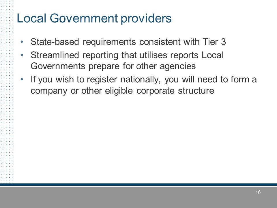 16 Local Government providers State-based requirements consistent with Tier 3 Streamlined reporting that utilises reports Local Governments prepare fo