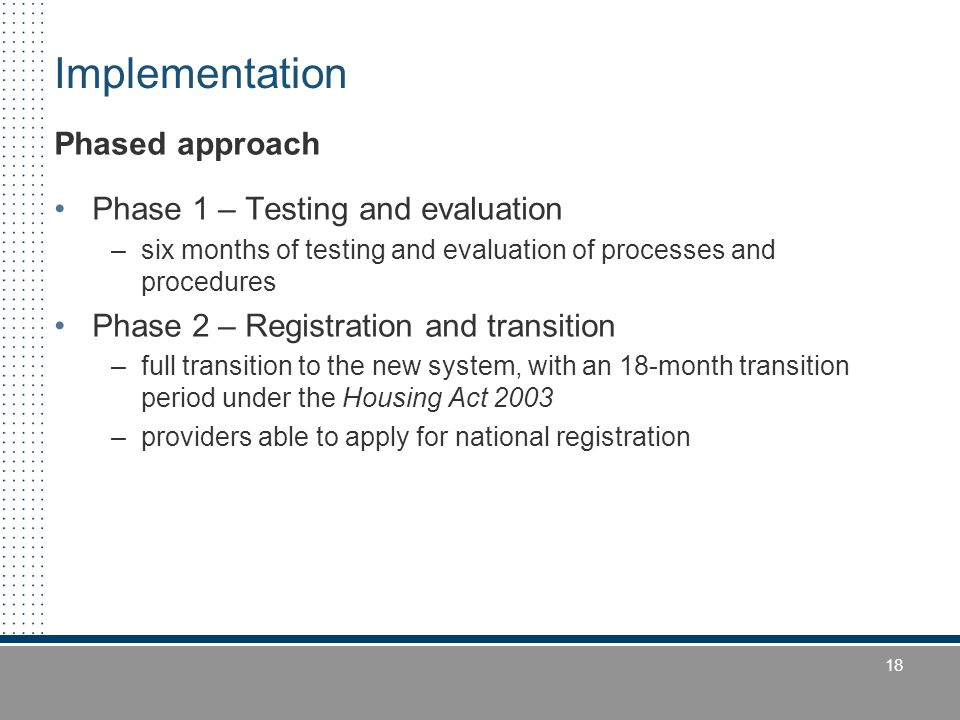 18 Implementation Phased approach Phase 1 – Testing and evaluation –six months of testing and evaluation of processes and procedures Phase 2 – Registration and transition –full transition to the new system, with an 18-month transition period under the Housing Act 2003 –providers able to apply for national registration