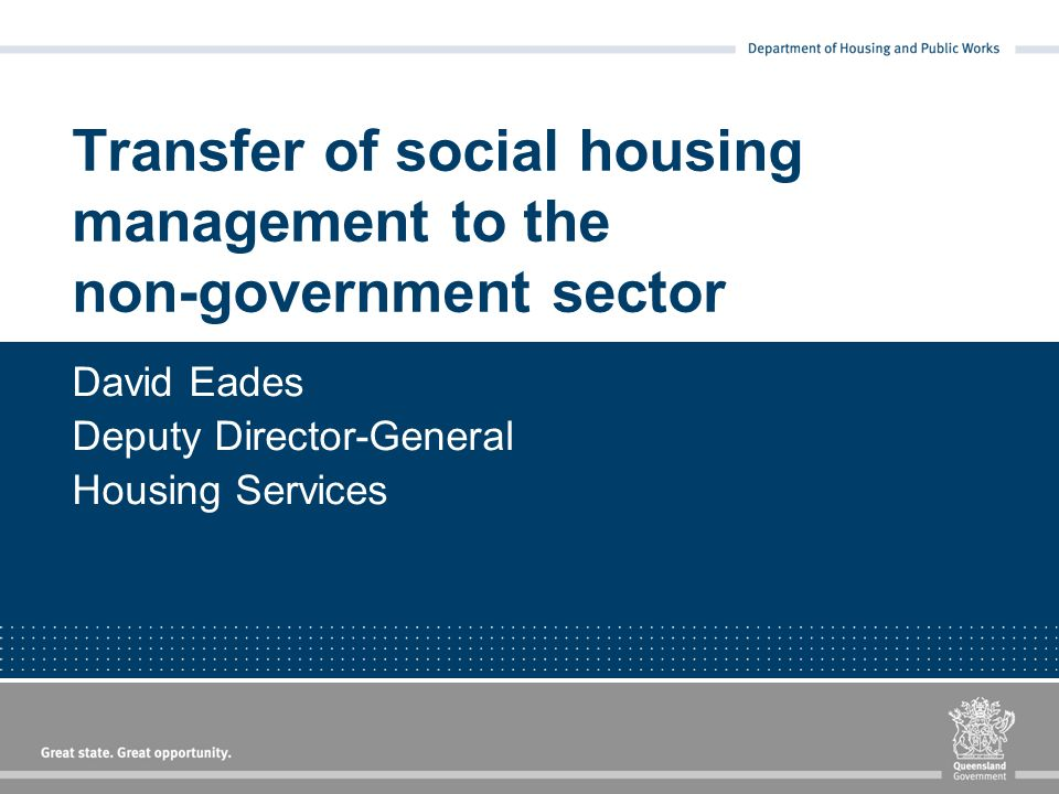 Transfer of social housing management to the non-government sector David Eades Deputy Director-General Housing Services