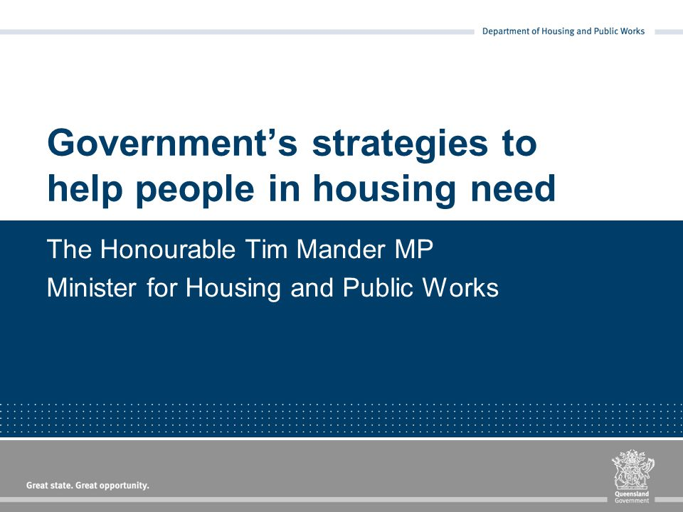 Government's strategies to help people in housing need The Honourable Tim Mander MP Minister for Housing and Public Works