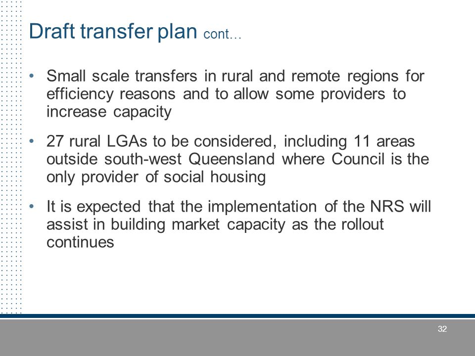 32 Draft transfer plan cont… Small scale transfers in rural and remote regions for efficiency reasons and to allow some providers to increase capacity 27 rural LGAs to be considered, including 11 areas outside south-west Queensland where Council is the only provider of social housing It is expected that the implementation of the NRS will assist in building market capacity as the rollout continues