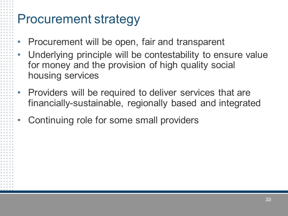 33 Procurement strategy Procurement will be open, fair and transparent Underlying principle will be contestability to ensure value for money and the provision of high quality social housing services Providers will be required to deliver services that are financially-sustainable, regionally based and integrated Continuing role for some small providers