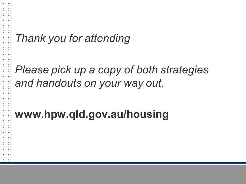 Thank you for attending Please pick up a copy of both strategies and handouts on your way out. www.hpw.qld.gov.au/housing