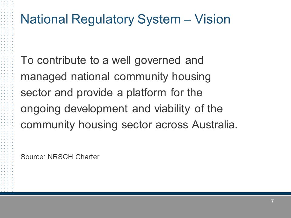 7 National Regulatory System – Vision To contribute to a well governed and managed national community housing sector and provide a platform for the on