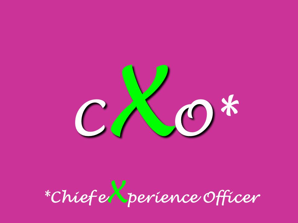 C X O C X O* *Chief e X perience Officer