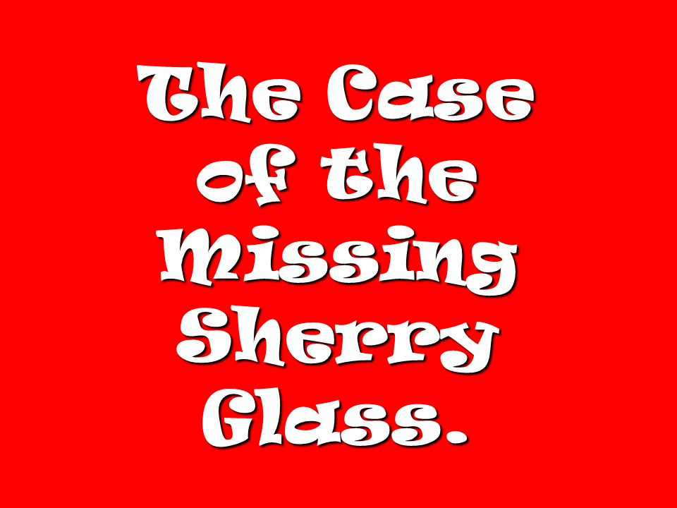 The Case of the Missing Sherry Glass.