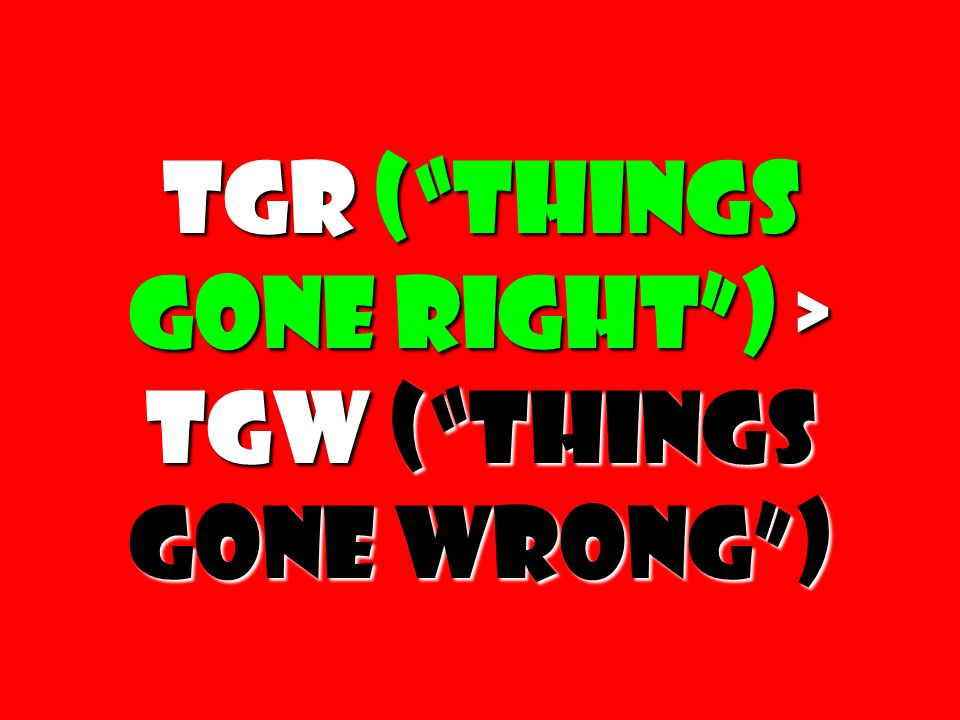 """TGR (""""Things gone right"""") > TGW (""""Things Gone Wrong"""") TGR (""""Things gone right"""") > TGW (""""Things Gone Wrong"""")"""