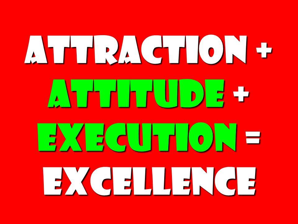 Attraction + attitude + Execution = Excellence Attraction + attitude + Execution = Excellence