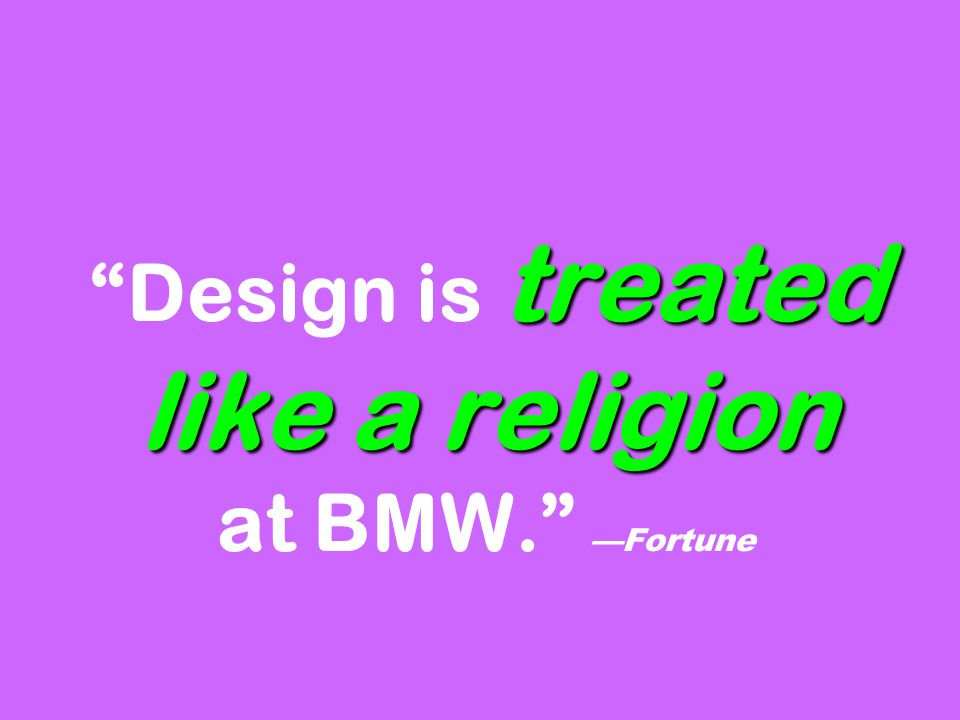 treated like a religion Design is treated like a religion at BMW. —Fortune