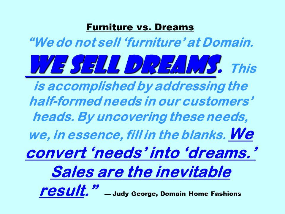 We sell dreams Furniture vs. Dreams We do not sell 'furniture' at Domain.
