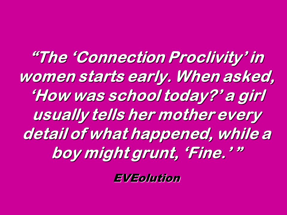 """""""The 'Connection Proclivity' in women starts early. When asked, 'How was school today?' a girl usually tells her mother every detail of what happened,"""