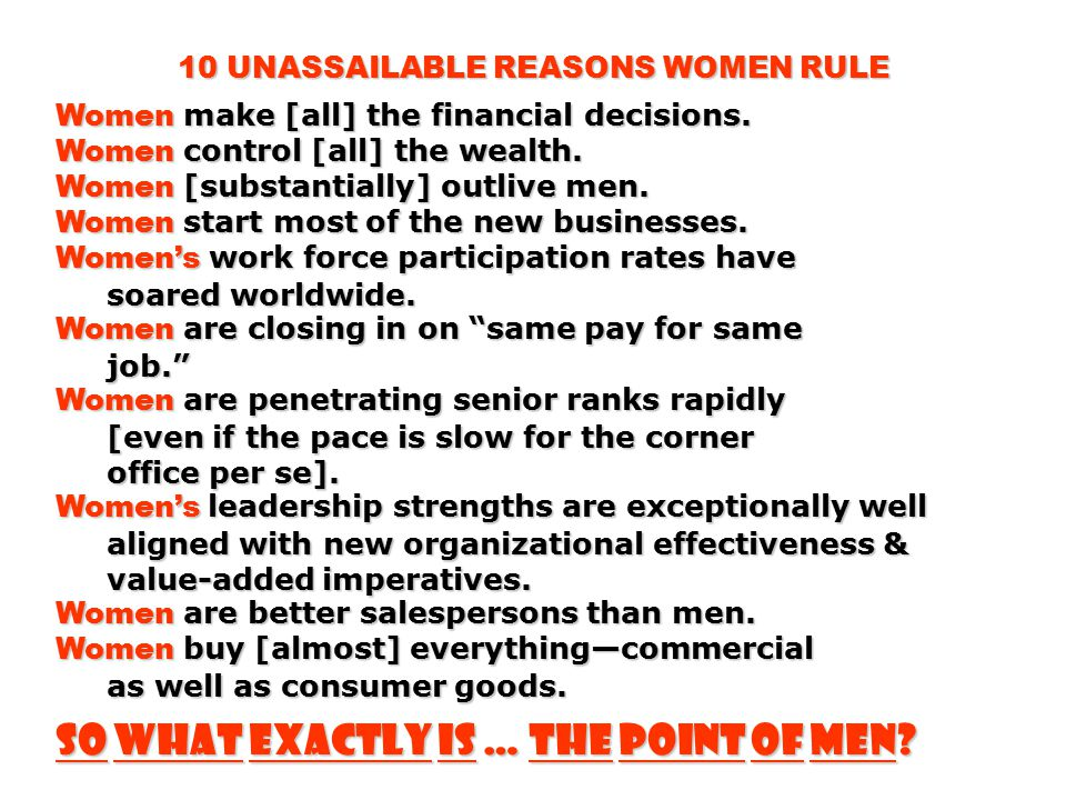 10 UNASSAILABLE REASONS WOMEN RULE Women make [all] the financial decisions. Women control [all] the wealth. Women [substantially] outlive men. Women