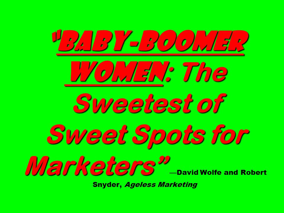 Baby-boomer Women : The Sweetest of Sweet Spots for Marketers Baby-boomer Women : The Sweetest of Sweet Spots for Marketers —David Wolfe and Robert Snyder, Ageless Marketing