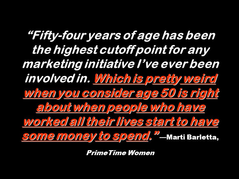 Which is pretty weird when you consider age 50 is right about when people who have worked all their lives start to have some money to spend. Fifty-four years of age has been the highest cutoff point for any marketing initiative I've ever been involved in.