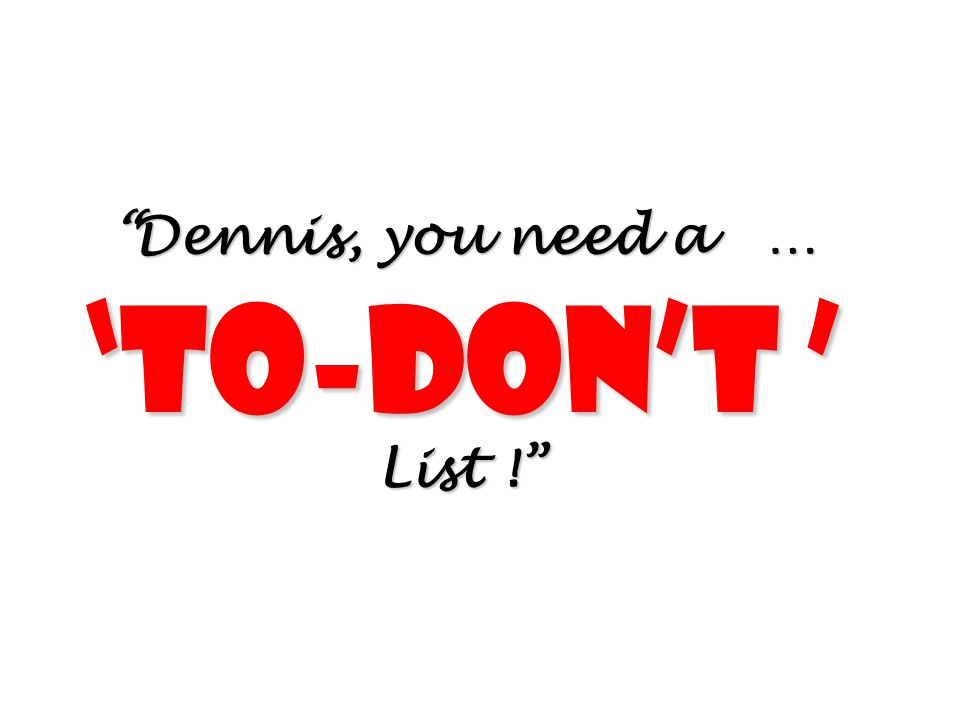 """""""Dennis, you need a … 'To-don't ' List !"""""""