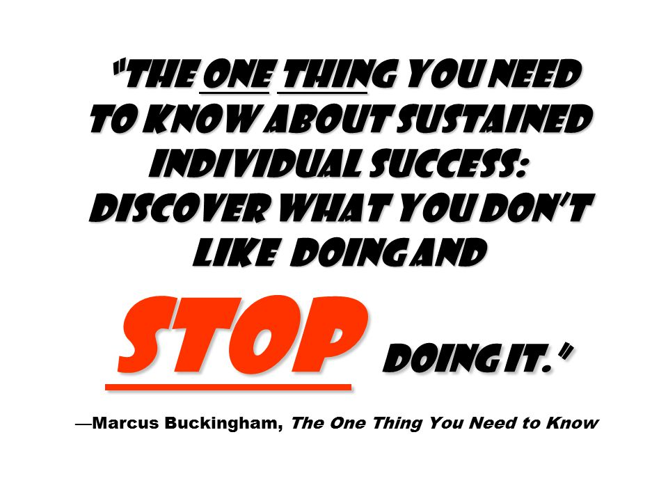 The one thing you need to know about sustained individual success: Discover what you don't like doing and stop doing it. The one thing you need to know about sustained individual success: Discover what you don't like doing and stop doing it. —Marcus Buckingham, The One Thing You Need to Know