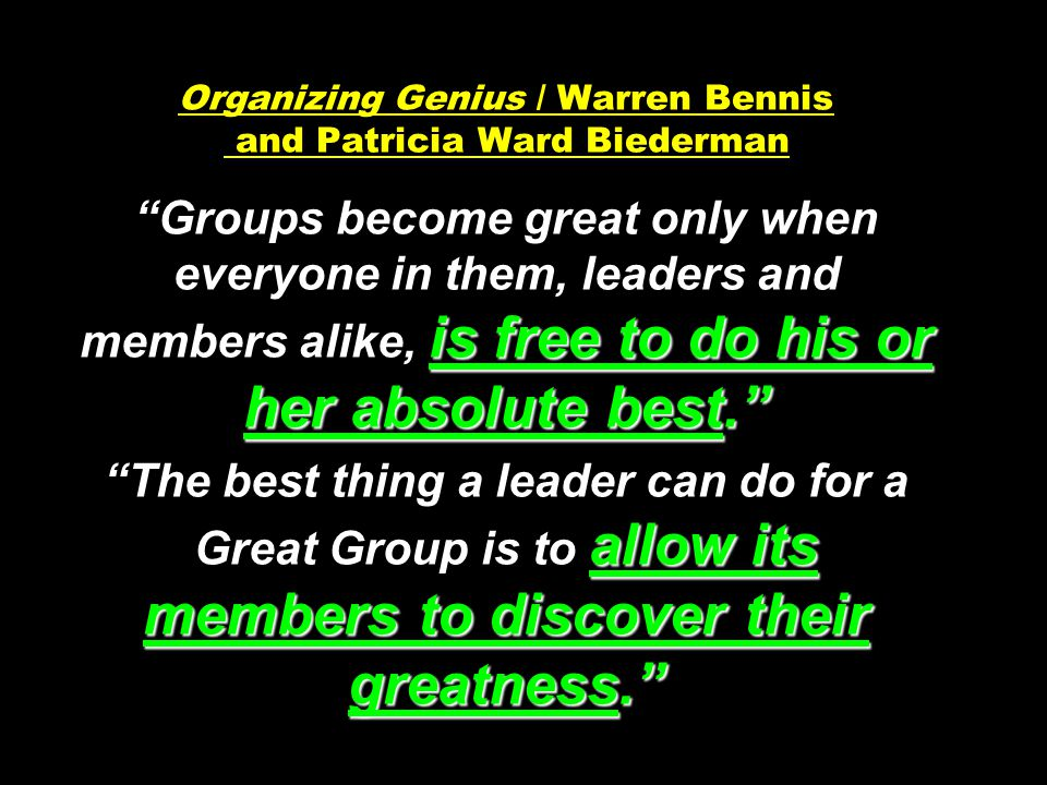 """is free to do his or her absolute best."""" allow its members to discover their greatness."""" Organizing Genius / Warren Bennis and Patricia Ward Biederman"""