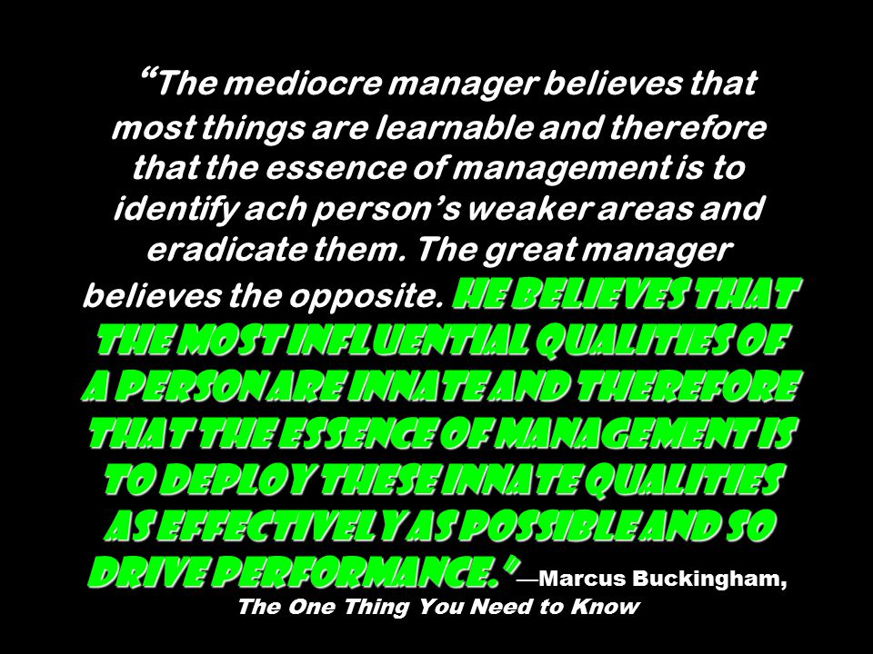 He believes that the most influential qualities of a person are innate and therefore that the essence of management is to deploy these innate qualities as effectively as possible and so drive performance. The mediocre manager believes that most things are learnable and therefore that the essence of management is to identify ach person's weaker areas and eradicate them.