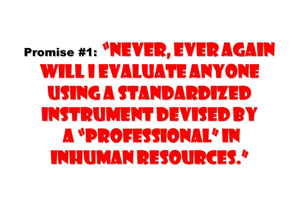 """Promise #1: """"Never, ever again will I evaluate anyone using a standardized instrument devised by a """"professional"""" in inhuman Resources."""""""