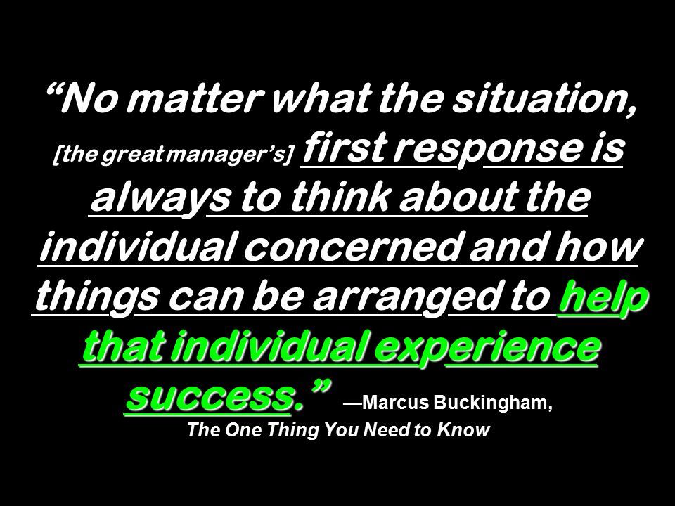 """help that individual experience success."""" """"No matter what the situation, [the great manager's] first response is always to think about the individual"""