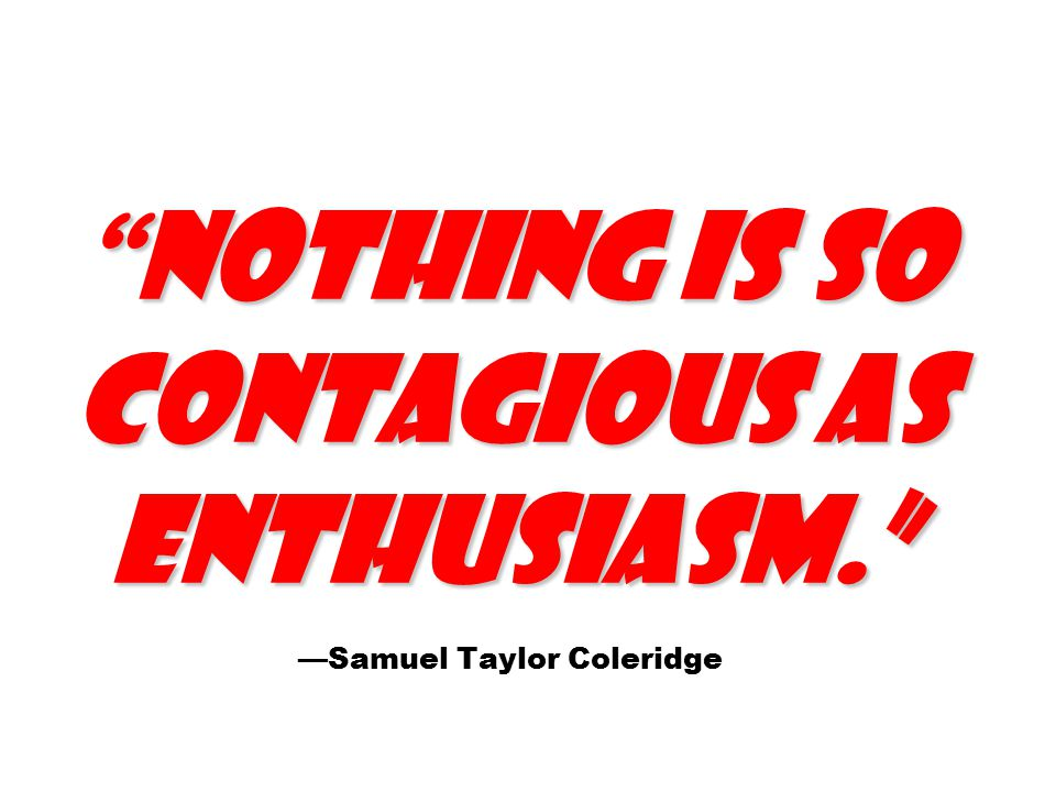 Nothing is so contagious as enthusiasm. Nothing is so contagious as enthusiasm. —Samuel Taylor Coleridge