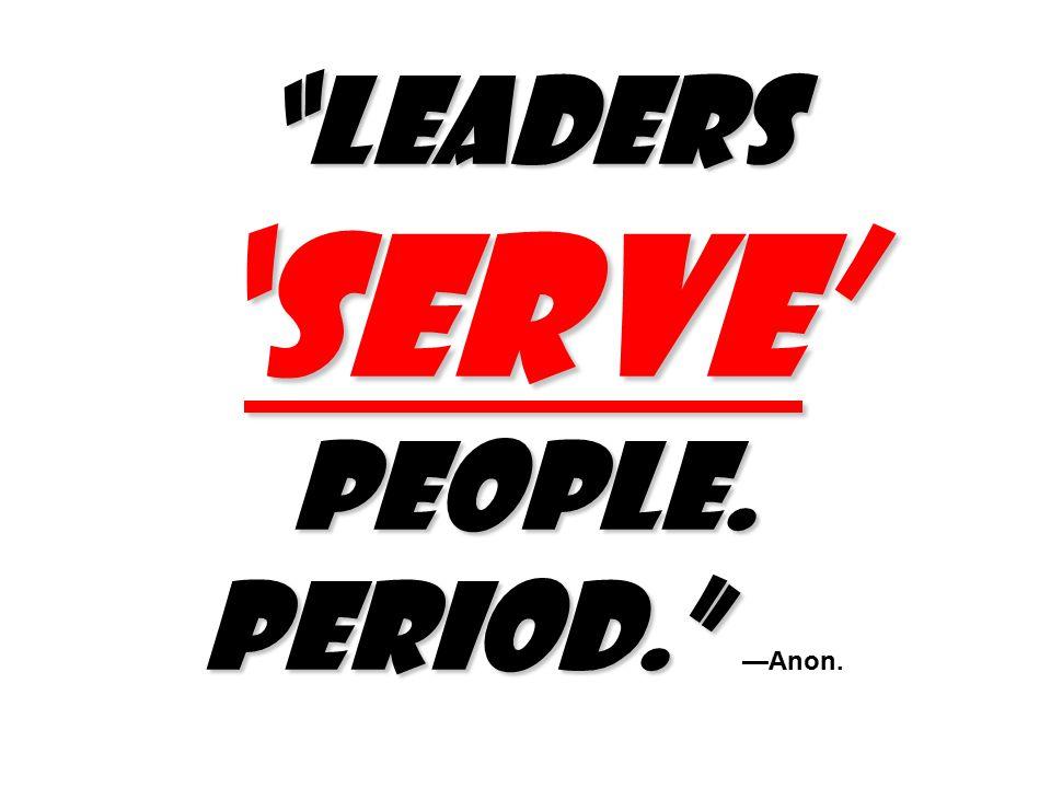 Leaders 'SERVE' people. Period. Leaders 'SERVE' people. Period. —Anon.