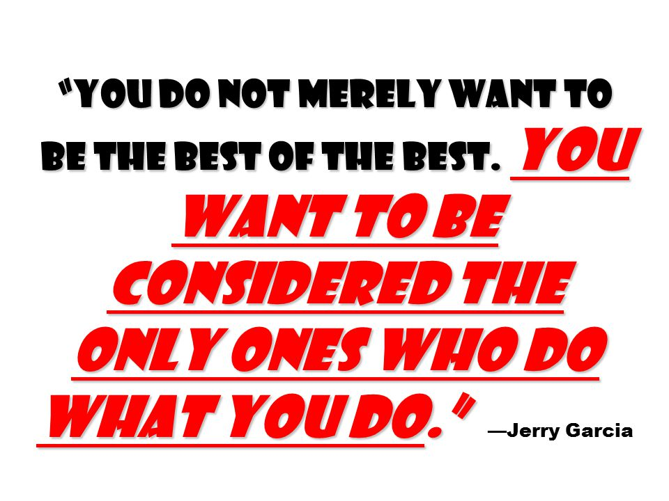 You do not merely want to be the best of the best.