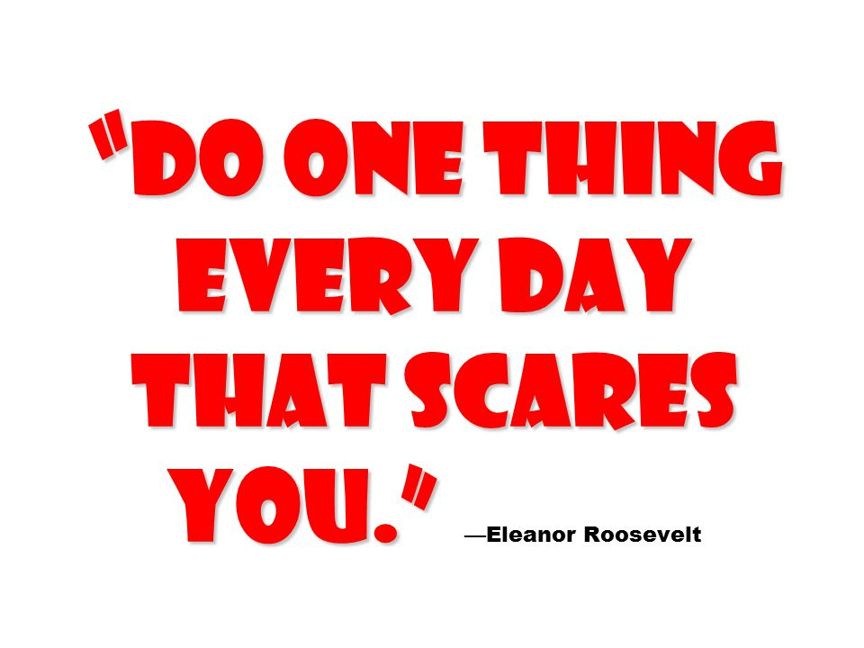 """"""" Do one thing every day that scares you."""" """" Do one thing every day that scares you."""" —Eleanor Roosevelt"""