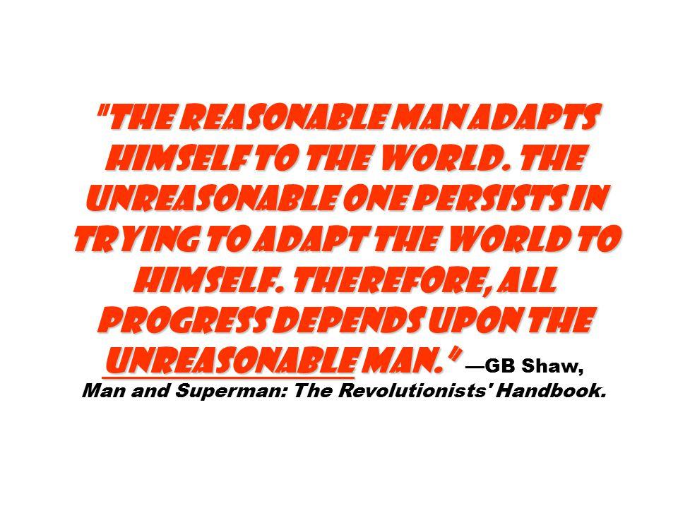 The reasonable man adapts himself to the world.