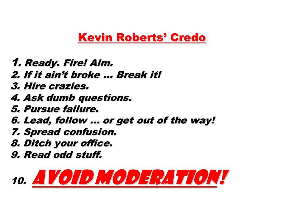 Kevin Roberts' Credo 1.Ready. Fire. Aim. 2. If it ain't broke...