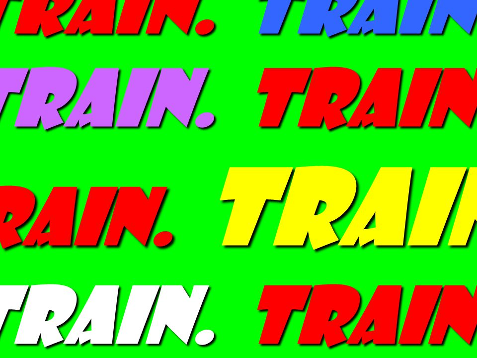 Train. Train. Train. Train. Train. Train. Train. Train. Train. Train. Train. Train. Train.
