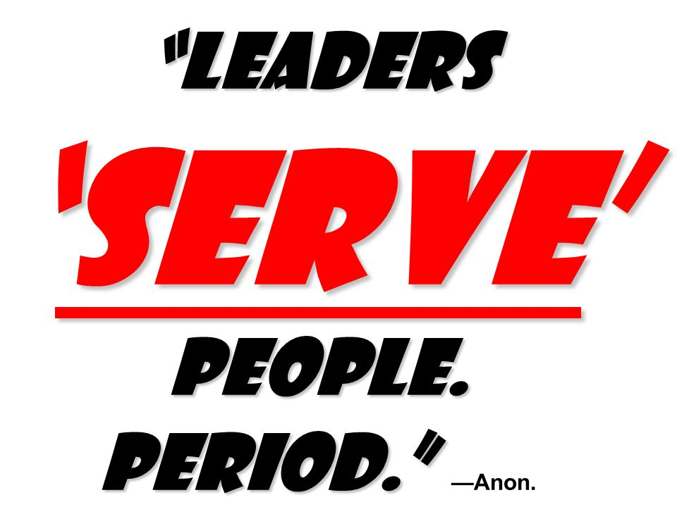 Leaders 'SERVE' people. Period. Leaders 'SERVE' people. Period. —Anon.