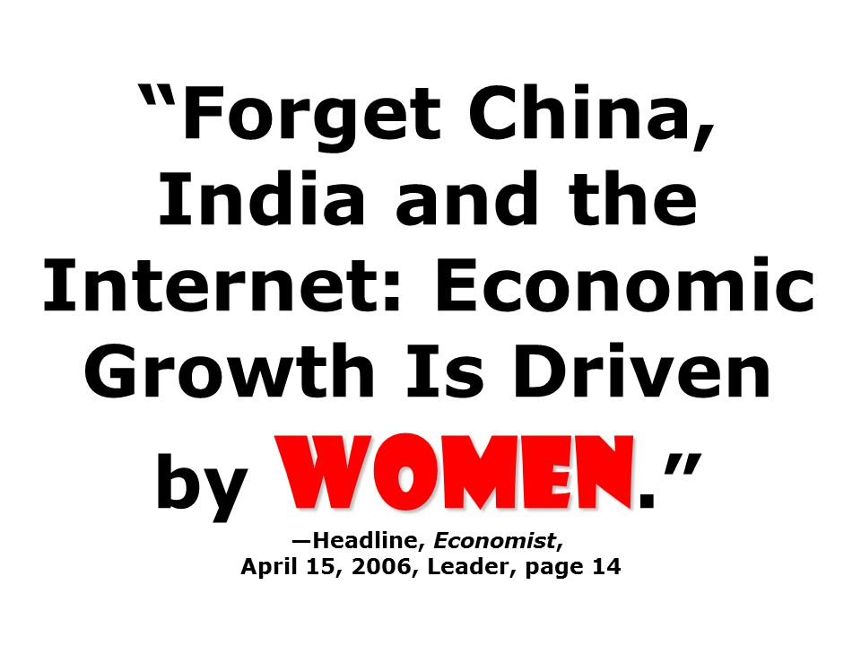Women Forget China, India and the Internet: Economic Growth Is Driven by Women. —Headline, Economist, April 15, 2006, Leader, page 14