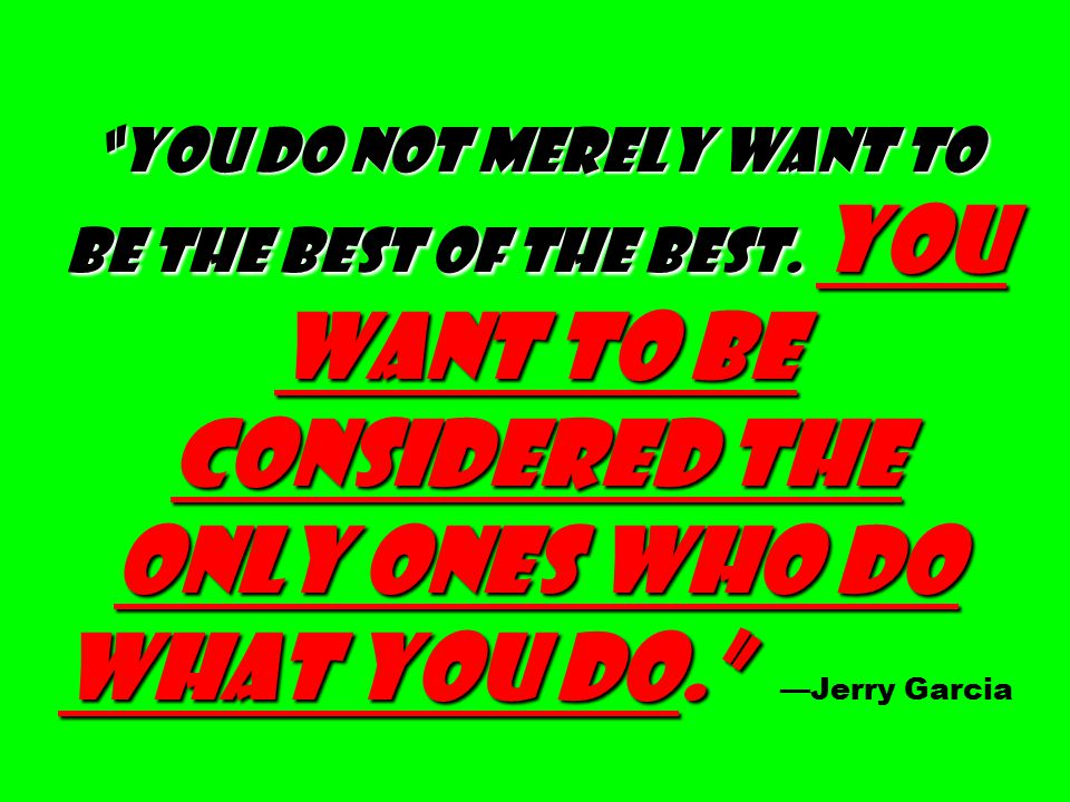 """""""You do not merely want to be the best of the best. You want to be considered the only ones who do what you do."""" """"You do not merely want to be the bes"""