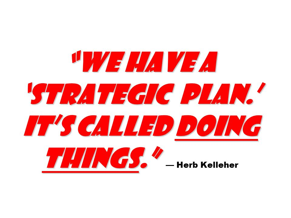 We have a 'strategic plan.' It's called doing things. We have a 'strategic plan.' It's called doing things. — Herb Kelleher