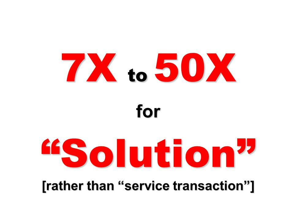 7X to 50X for Solution [rather than service transaction ]