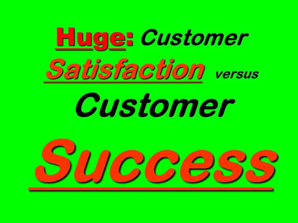 Huge: Satisfaction Success Huge: Customer Satisfaction versus Customer Success