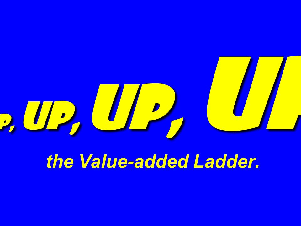 Up, Up, Up, Up Up, Up, Up, Up the Value-added Ladder.