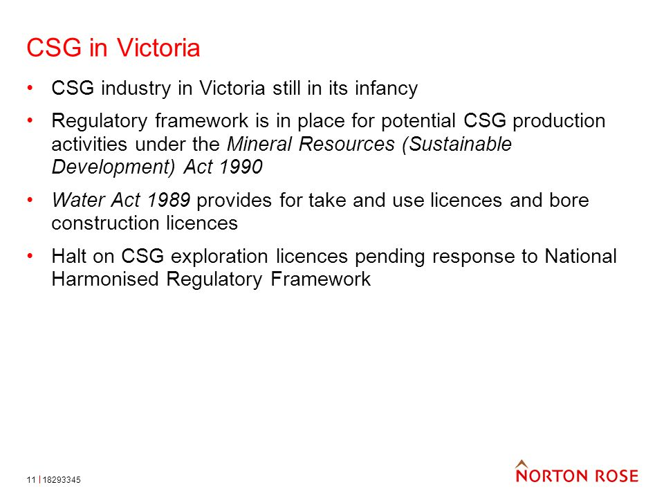 CSG in Victoria CSG industry in Victoria still in its infancy Regulatory framework is in place for potential CSG production activities under the Mineral Resources (Sustainable Development) Act 1990 Water Act 1989 provides for take and use licences and bore construction licences Halt on CSG exploration licences pending response to National Harmonised Regulatory Framework 1829334511
