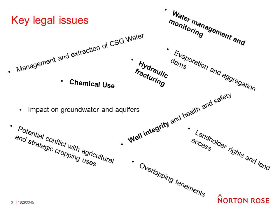 3 Key legal issues Management and extraction of CSG Water Evaporation and aggregation dams Hydraulic fracturing Chemical Use Impact on groundwater and aquifers Well integrity and health and safety Potential conflict with agricultural and strategic cropping uses Landholder rights and land access Overlapping tenements Water management and monitoring 18293345