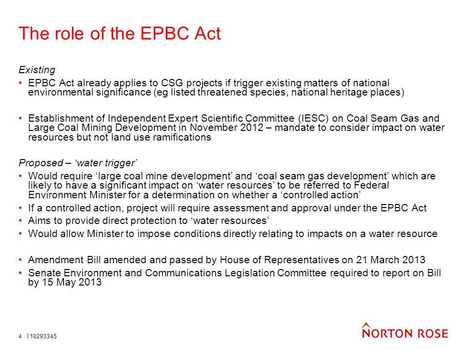 4 The role of the EPBC Act Existing EPBC Act already applies to CSG projects if trigger existing matters of national environmental significance (eg listed threatened species, national heritage places) Establishment of Independent Expert Scientific Committee (IESC) on Coal Seam Gas and Large Coal Mining Development in November 2012 – mandate to consider impact on water resources but not land use ramifications Proposed – 'water trigger' Would require 'large coal mine development' and 'coal seam gas development' which are likely to have a significant impact on 'water resources' to be referred to Federal Environment Minister for a determination on whether a 'controlled action' If a controlled action, project will require assessment and approval under the EPBC Act Aims to provide direct protection to 'water resources' Would allow Minister to impose conditions directly relating to impacts on a water resource Amendment Bill amended and passed by House of Representatives on 21 March 2013 Senate Environment and Communications Legislation Committee required to report on Bill by 15 May 2013 18293345