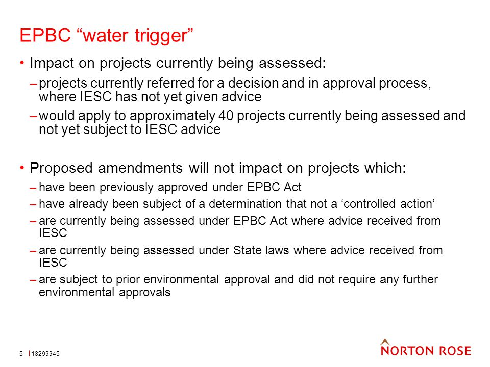 5 EPBC water trigger Impact on projects currently being assessed: –projects currently referred for a decision and in approval process, where IESC has not yet given advice –would apply to approximately 40 projects currently being assessed and not yet subject to IESC advice Proposed amendments will not impact on projects which: –have been previously approved under EPBC Act –have already been subject of a determination that not a 'controlled action' –are currently being assessed under EPBC Act where advice received from IESC –are currently being assessed under State laws where advice received from IESC –are subject to prior environmental approval and did not require any further environmental approvals 18293345